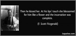 ... like a flower and the incarnation was complete. - F. Scott Fitzgerald