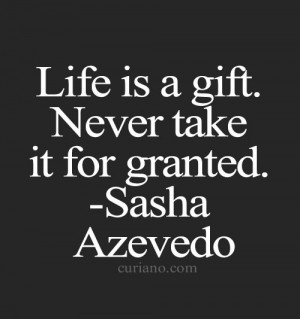 Life is a gift. Never take it for granted.