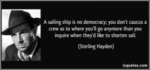 sailing ship is no democracy; you don't caucus a crew as to where ...