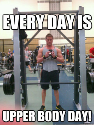 every day is upper body day - Skinny Legs