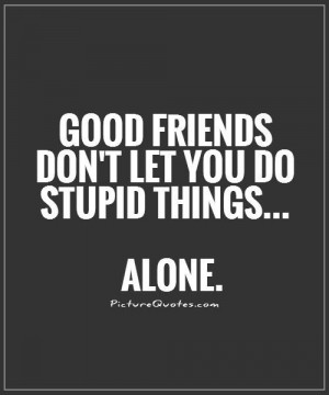 Good friends don't let you do stupid things... alone Picture Quote #1
