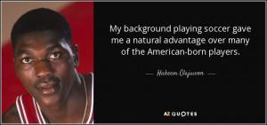 ... advantage over many of the American-born players. - Hakeem Olajuwon
