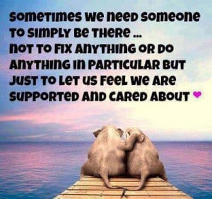 Sometimes we need someone to simply be there… not to fix anything or ...