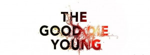 The Good Die Young!
