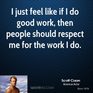 ... if I do good work, then people should respect me for the work I do