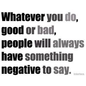 Whatever you do, good or bad, people will always have something ...