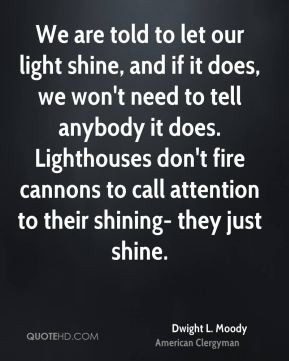 We are told to let our light shine, and if it does, we won't need to ...
