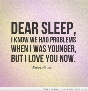 Dear sleep I know we had problems when I was younger but I love you
