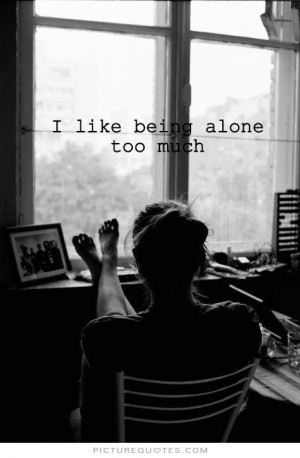 like being alone too much Picture Quote #1