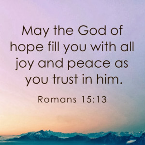 May the God of hope fill you with all joy and peace as you trust in ...