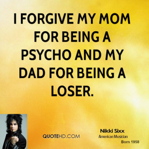 forgive my mom for being a psycho and my dad for being a loser.