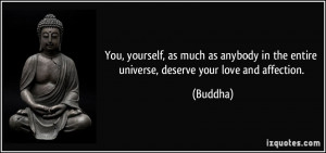 ... in the entire universe, deserve your love and affection. - Buddha