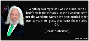 was my fault. I was so dumb. But if I hadn't made the mistakes ...
