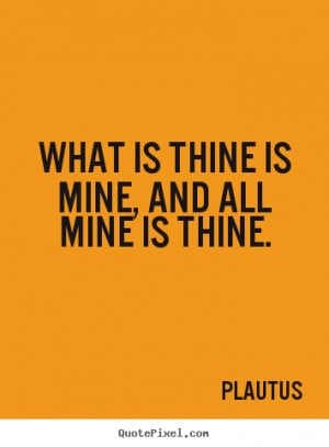 Plautus picture quotes - What is thine is mine, and all mine is thine ...