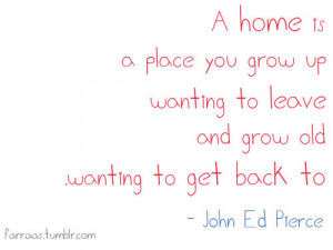 home is a place you grow up wanting to leave and grow old wanting to ...
