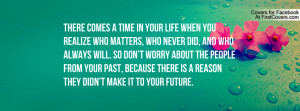 ... don't worry about the people from your past, because there is a