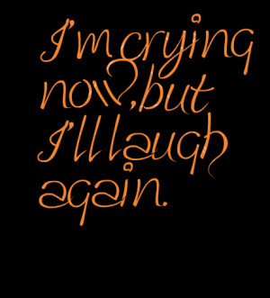 Quotes Picture: i'm crying now, but i'll laugh again