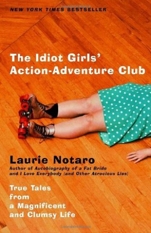 The Idiot Girls' Action-Adventure Club: True Tales from a Magnificent ...