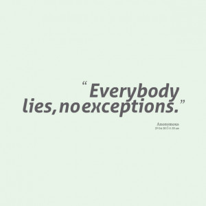 Quotes Picture: everybody lies, no exceptions
