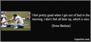 feel pretty good when I get out of bed in the morning. I don't feel ...