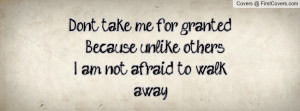Don't take me for granted. Because unlike others... I am not afraid to ...