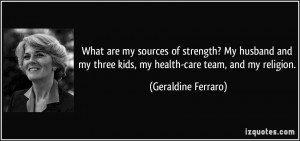 What are my sources of strength? My husband and my three kids, my ...