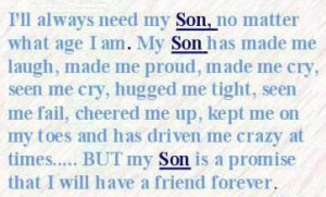 will always need my Son, no matter what age I am. My son has made me ...
