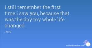 still remember the first time i saw you, because that was the day my ...
