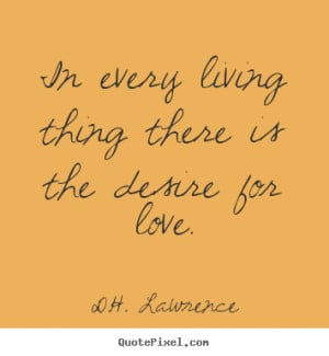 ... quotes - In every living thing there is the desire for love. - Love