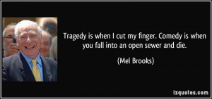 Tragedy is when I cut my finger. Comedy is when you fall into an open ...