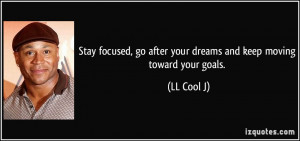 ... , go after your dreams and keep moving toward your goals. - LL Cool J