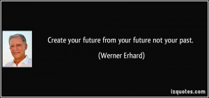 Create your future from your future not your past. - Werner Erhard