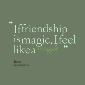 Quotes Picture: if friendship is magic, i feel like a muggle