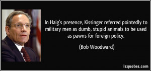 presence, Kissinger referred pointedly to military men as dumb, stupid ...