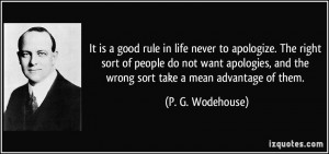 It is a good rule in life never to apologize. The right sort of people ...