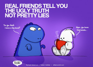 Real friends tell you the ugly truth, not pretty lies..... Funny