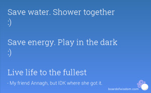 Save water. Shower together :) Save energy. Play in the dark :) Live ...