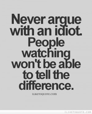 Never argue with an idiot. People watching won't be able to tell the ...