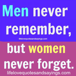 Men never remember, but women never forget.