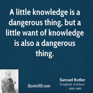 ... dangerous thing, but a little want of knowledge is also a dangerous