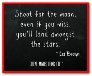 Shoot for the moon, even if you miss, you'll land amongst the stars ...