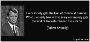 ... gets the kind of law enforcement it insists on. - Robert Kennedy