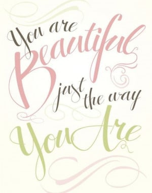 You are beautiful just the way you are by Be Beautiful Be You!
