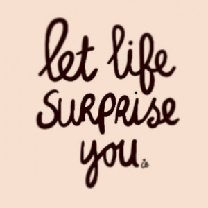 Let life surprise you #quotes