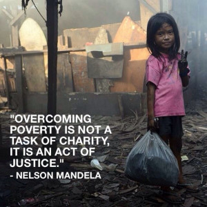 Overcoming poverty is not a task of charity, it is an act of justice ...