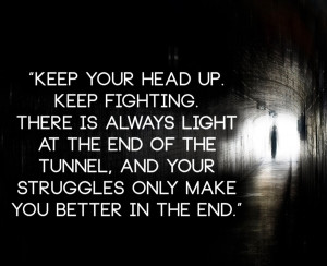 Keep+your+head+up.+Keep+fighting.+There+is+always+light+at+the+end+of ...