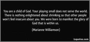 You are a child of God. Your playing small does not serve the world ...