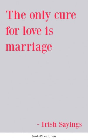 Irish Sayings picture quotes - The only cure for love is marriage ...
