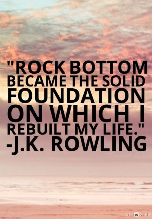 ... the solid foundation on which I rebuilt my life. - J. K. Rowling