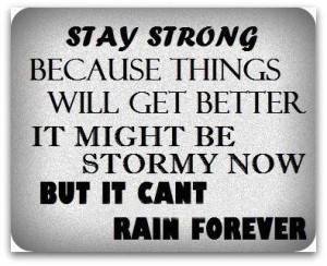 ... better.It might be stormy now but it can't rain forever. Wisdom Quote